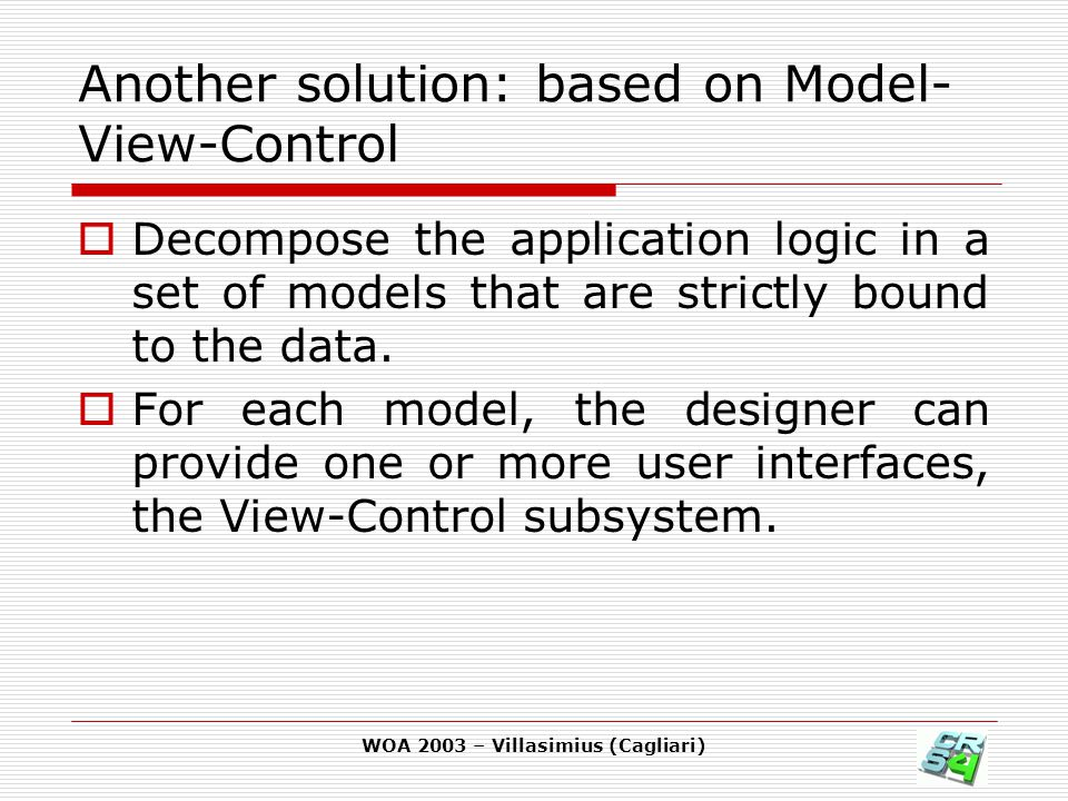 WOA 2003 – Villasimius (Cagliari) Another solution: based on Model- View-Control  Decompose the application logic in a set of models that are strictl
