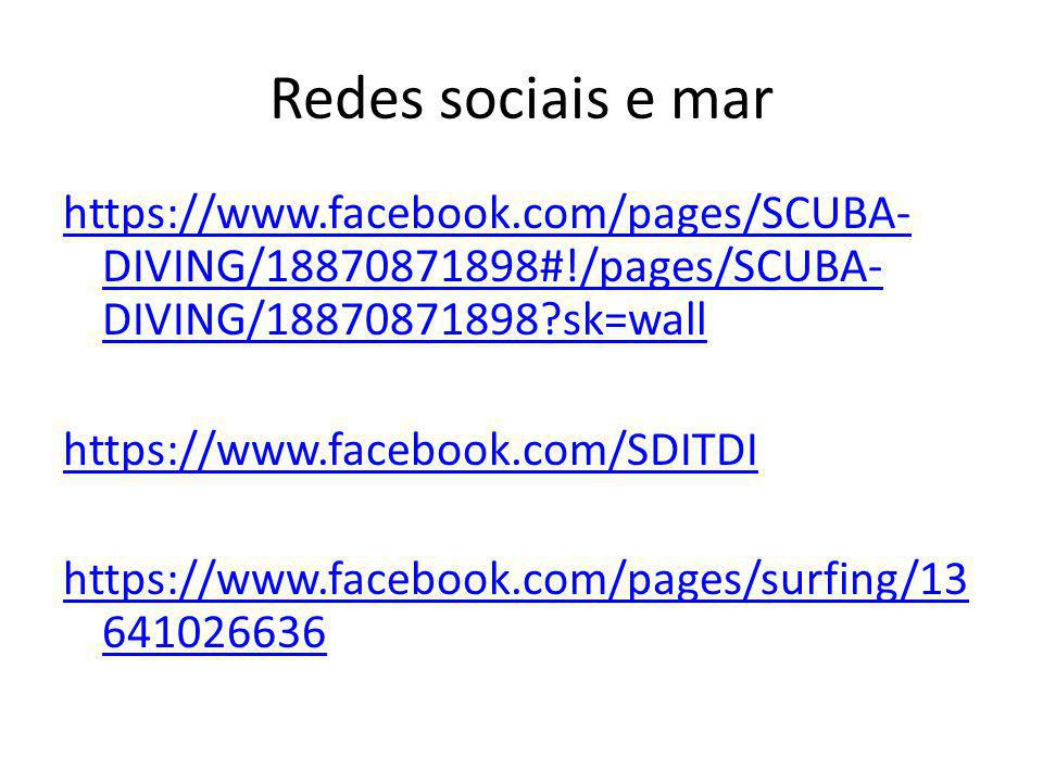 Redes sociais e mar https://www.facebook.com/pages/SCUBA- DIVING/18870871898#!/pages/SCUBA- DIVING/18870871898?sk=wall https://www.facebook.com/SDITDI https://www.facebook.com/pages/surfing/13 641026636 https://www.facebook.com/pages/surfing/13 641026636