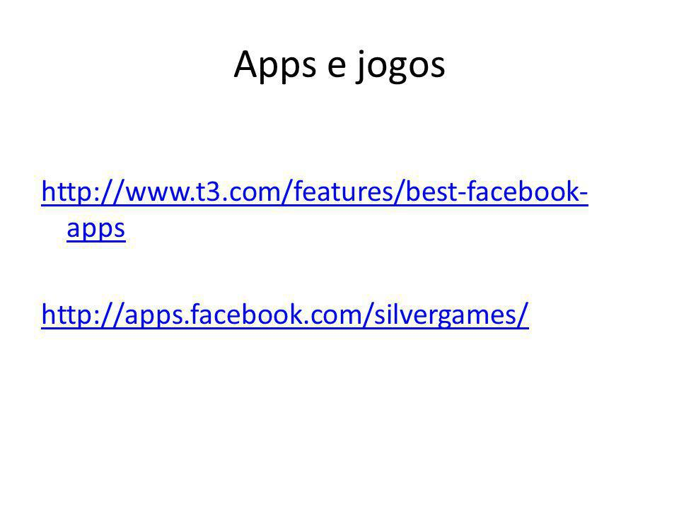 Apps e jogos http://www.t3.com/features/best-facebook- apps http://apps.facebook.com/silvergames/