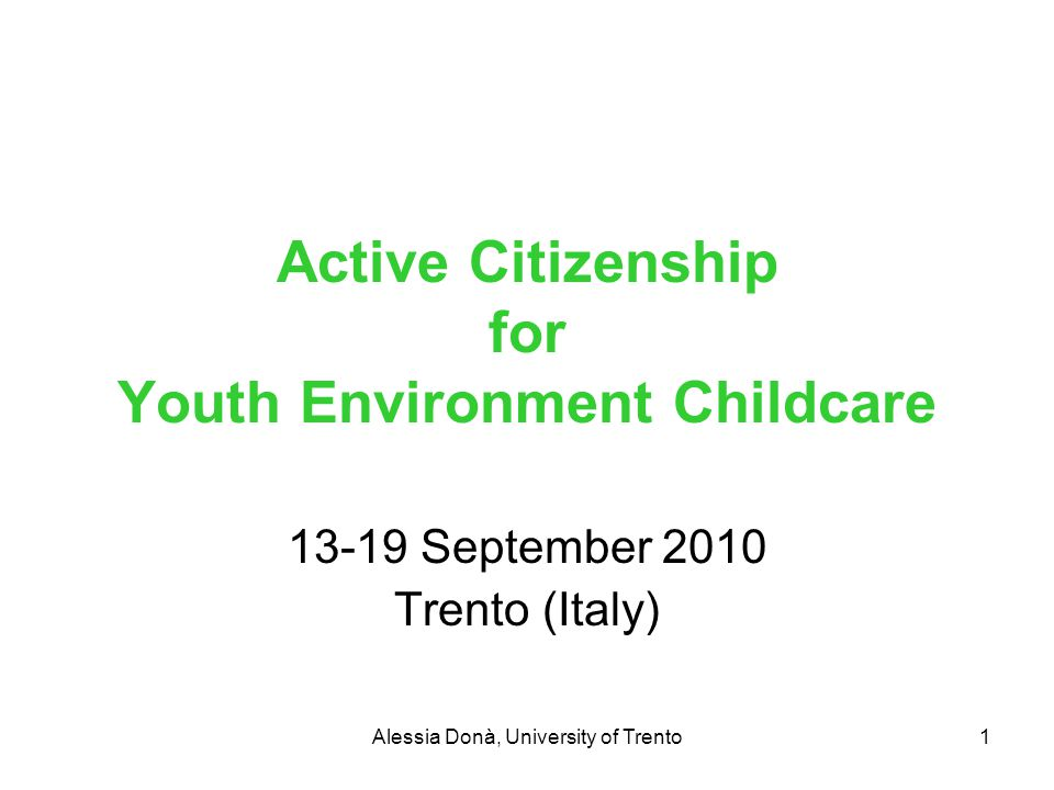 Alessia Donà, University of Trento1 Active Citizenship for Youth Environment Childcare 13-19 September 2010 Trento (Italy)