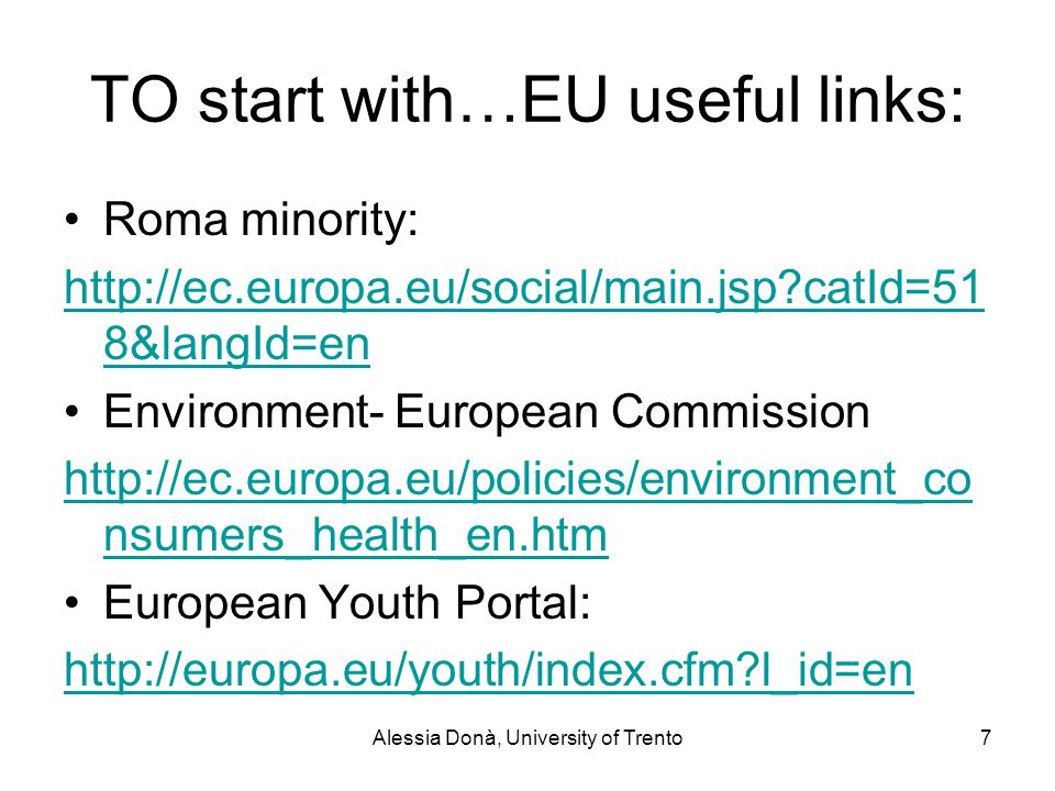 Alessia Donà, University of Trento7 TO start with…EU useful links: Roma minority: http://ec.europa.eu/social/main.jsp catId=51 8&langId=en Environment- European Commission http://ec.europa.eu/policies/environment_co nsumers_health_en.htm European Youth Portal: http://europa.eu/youth/index.cfm l_id=en