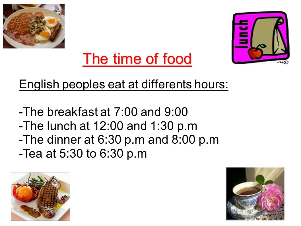 The time of food English peoples eat at differents hours: -The breakfast at 7:00 and 9:00 -The lunch at 12:00 and 1:30 p.m -The dinner at 6:30 p.m and 8:00 p.m -Tea at 5:30 to 6:30 p.m