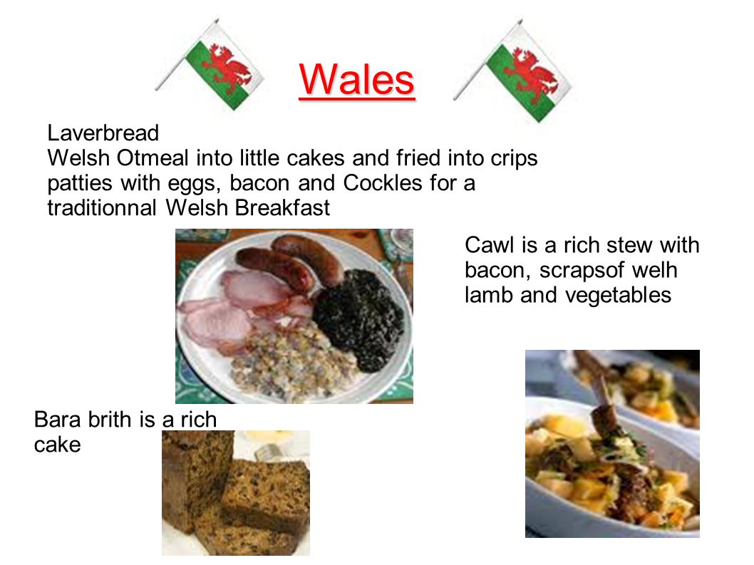 Wales Laverbread Welsh Otmeal into little cakes and fried into crips patties with eggs, bacon and Cockles for a traditionnal Welsh Breakfast Bara brith is a rich cake Cawl is a rich stew with bacon, scrapsof welh lamb and vegetables
