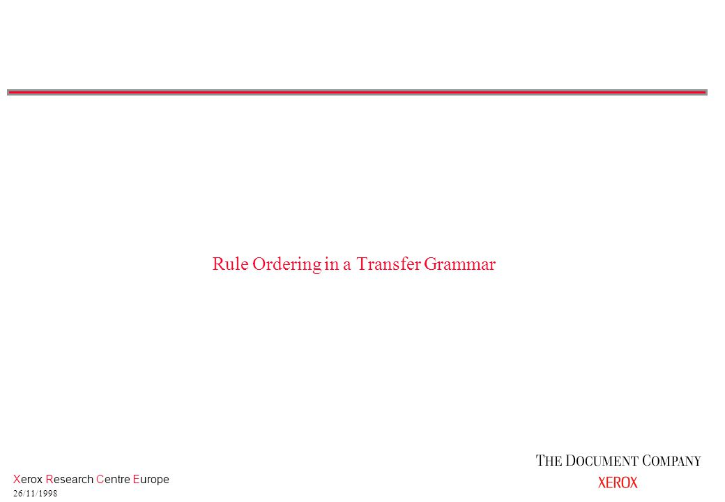 Xerox Research Centre Europe 26/11/1998 Rule Ordering in a Transfer Grammar