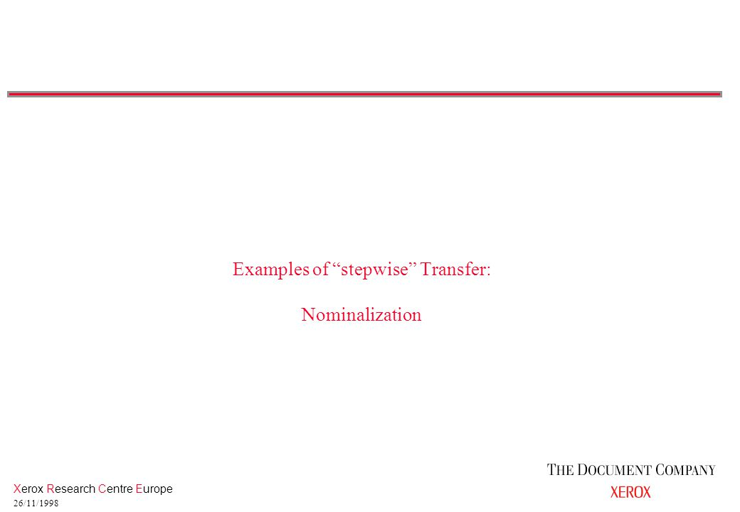 Xerox Research Centre Europe 26/11/1998 Examples of stepwise Transfer: Nominalization