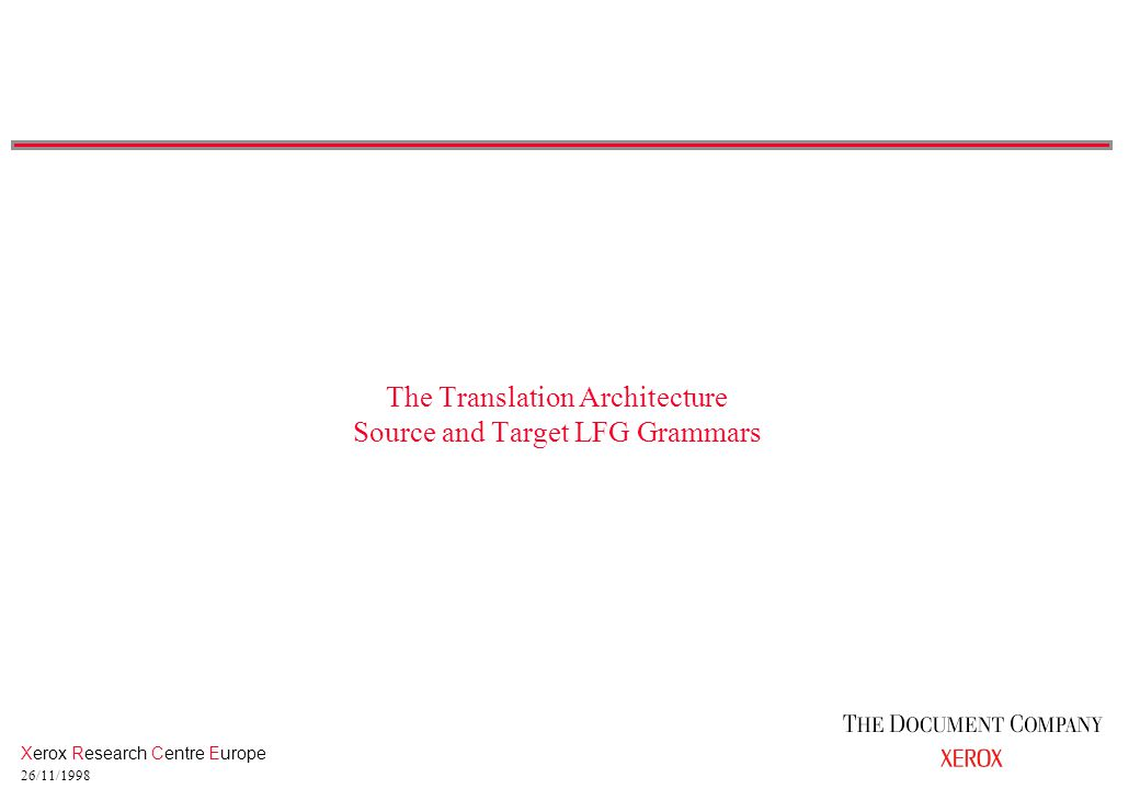 Xerox Research Centre Europe 26/11/1998 The Translation Architecture Source and Target LFG Grammars