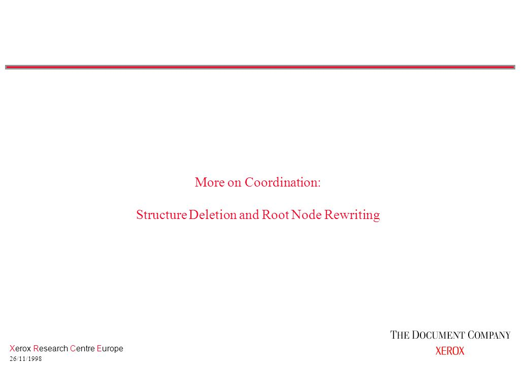 Xerox Research Centre Europe 26/11/1998 More on Coordination: Structure Deletion and Root Node Rewriting