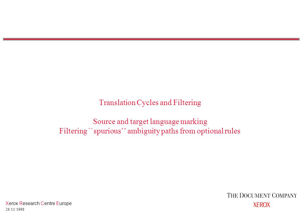 Xerox Research Centre Europe 26/11/1998 Translation Cycles and Filtering Source and target language marking Filtering ``spurious'' ambiguity paths from optional rules