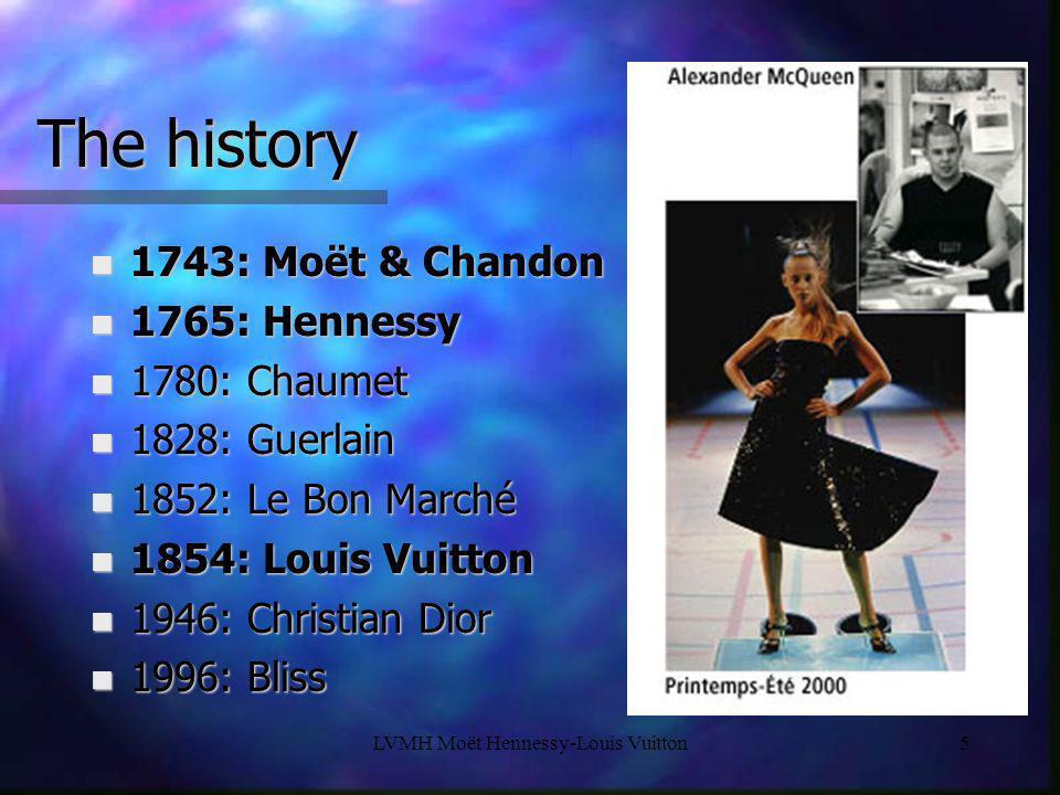 LVMH Moët Hennessy-Louis Vuitton5 The history n 1743: Moët & Chandon n 1765: Hennessy n 1780: Chaumet n 1828: Guerlain n 1852: Le Bon Marché n 1854: L