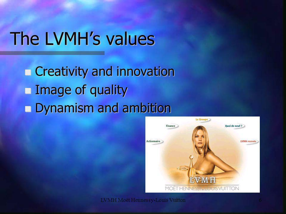 LVMH Moët Hennessy-Louis Vuitton6 The LVMH's values n Creativity and innovation n Image of quality n Dynamism and ambition