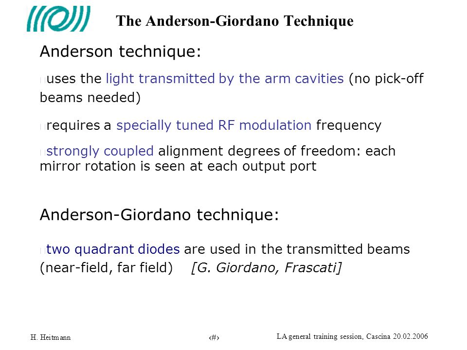 11 LA general training session, Cascina 20.02.2006 Anderson technique: uses the light transmitted by the arm cavities (no pick-off beams needed) requires a specially tuned RF modulation frequency strongly coupled alignment degrees of freedom: each mirror rotation is seen at each output port Anderson-Giordano technique: two quadrant diodes are used in the transmitted beams (near-field, far field) [G.