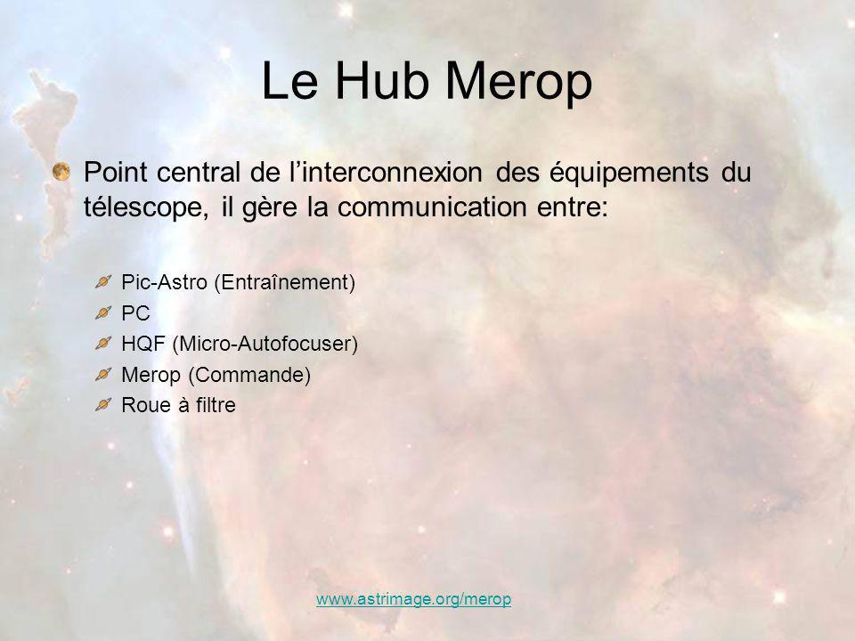 www.astrimage.org/merop Le Hub Merop Point central de l'interconnexion des équipements du télescope, il gère la communication entre: Pic-Astro (Entraînement) PC HQF (Micro-Autofocuser) Merop (Commande) Roue à filtre