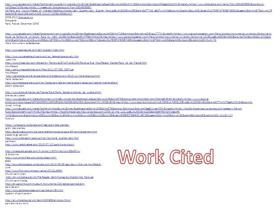 http://www.google.com/imgres q=the+latin+quarter+in+paris&um=1&hl=en&safe=active&sa=N&biw=1440&bih=719&tbm=isch&tbnid=ph4RAgaqbOzcWM:&imgrefurl=http://www.fotopedia.com/items/flickr-2604608890&docid=um- XzH33aps7zM&imgurl=http://i.images.cdn.fotopedia.com/flickr-2604608890- hd/Paris_and_Vicinity/Places_of_Interest/Neighbourhoods/Latin_Quarter/Latin_Quarter_Paris.jpg&w=1620&h=1080&ei=lIGqT77NEI_g8ATrxvXWCg&zoom=1&iact=rc&dur=281&sig=101475387479085743821&page=1&tbnh=157&tbnw=176 &start=0&ndsp=18&ved=1t:429,r:12,s:0,i:100&tx=94&ty=17 2008-2012 fotonauts Incfotonauts Inc Fotopedia Paris, France, December 2005 http://www.google.com/imgres q=la+sorbonne+in+paris&um=1&hl=en&safe=active&biw=1440&bih=719&tbm=isch&tbnid=ndOj6XaLsl777M:&imgrefurl=http://www.parisphotogallery.com/Paris/photos/monuments/university/Sorbonne/pi cture_La_Sorbonne_university_Paris_by_night_10158.htm&docid=EhxXTREzNMthqM&imgurl=http://www.parisphotogallery.com/Paris/photos/monuments/university/Sorbonne/10158.jpg&w=600&h=400&ei=LYeqT4ziEoqm9ASolv2rCQ&zo om=1&iact=hc&vpx=212&vpy=169&dur=875&hovh=183&hovw=275&tx=105&ty=74&sig=101475387479085743821&page=1&tbnh=167&tbnw=262&start=0&ndsp=18&ved=1t:429,r:0,s:0,i:72 Paris Monument- La Sorbonne http://www.aparisguide.com/latin-quarter/index.html http://www.yourgreatdaysinparis.com/po_takeparispersonally.htm uses info.