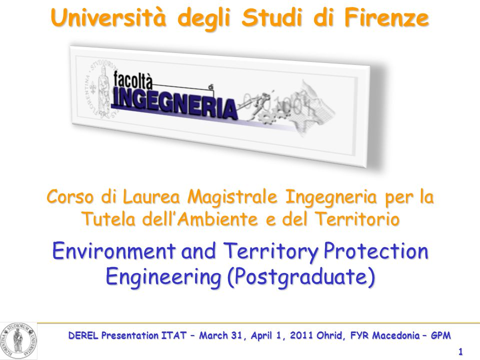DEREL Presentation ITAT – March 31, April 1, 2011 Ohrid, FYR Macedonia – GPM 1 Environment and Territory Protection Engineering (Postgraduate) Università degli Studi di Firenze Corso di Laurea Magistrale Ingegneria per la Tutela dell'Ambiente e del Territorio Environment and Territory Protection Engineering (Postgraduate)