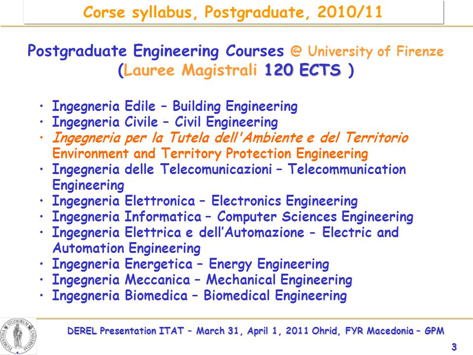 DEREL Presentation ITAT – March 31, April 1, 2011 Ohrid, FYR Macedonia – GPM 3 Environment and Territory Protection Engineering (Postgraduate) Postgraduate Engineering Courses @ University of Firenze 120 ECTS (Lauree Magistrali 120 ECTS ) Ingegneria Edile – Building Engineering Ingegneria Civile – Civil Engineering Ingegneria per la Tutela dell Ambiente e del Territorio Environment and Territory Protection Engineering Ingegneria delle Telecomunicazioni – Telecommunication Engineering Ingegneria Elettronica – Electronics Engineering Ingegneria Informatica – Computer Sciences Engineering Ingegneria Elettrica e dell'Automazione - Electric and Automation Engineering Ingegneria Energetica – Energy Engineering Ingegneria Meccanica – Mechanical Engineering Ingegneria Biomedica – Biomedical Engineering.