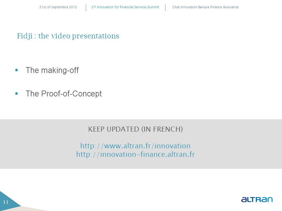 Club Innovation Banque Finance Assurance2 nd Innovation for Financial Services Summit21st of septembre 2012 11 Fidji : the video presentations  The making-off  The Proof-of-Concept KEEP UPDATED (IN FRENCH) http://www.altran.fr/innovation http://innovation-finance.altran.fr