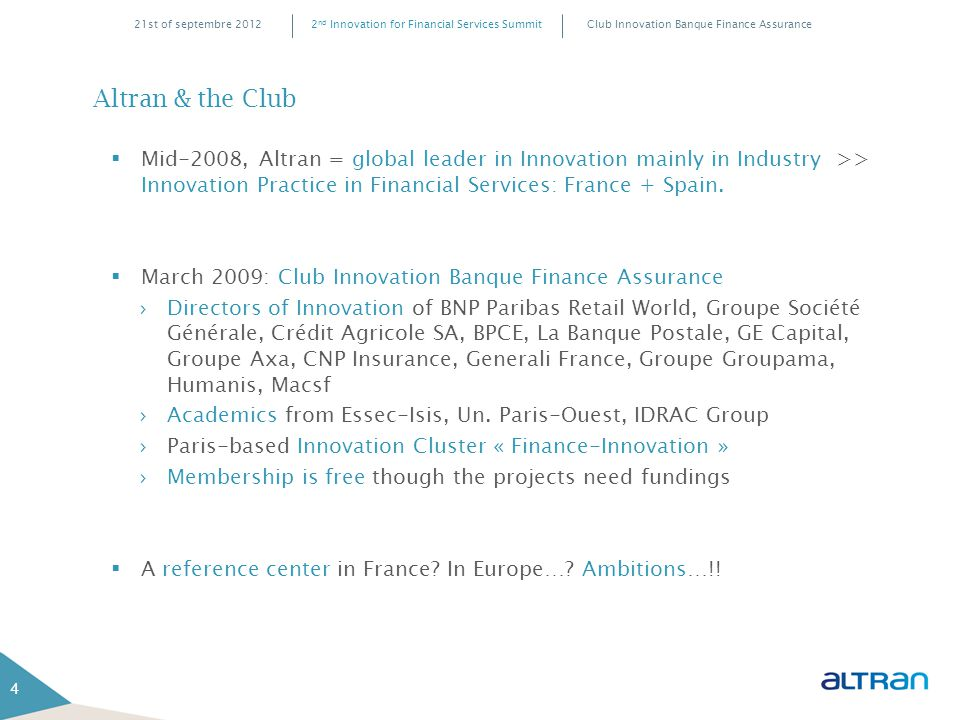 Club Innovation Banque Finance Assurance2 nd Innovation for Financial Services Summit21st of septembre 2012 Altran & the Club 4  Mid-2008, Altran = global leader in Innovation mainly in Industry >> Innovation Practice in Financial Services: France + Spain.