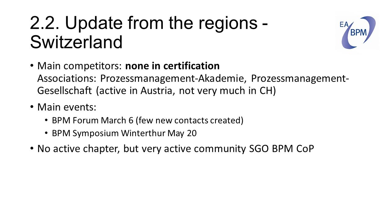 2.2. Update from the regions - Switzerland Main competitors: none in certification Associations: Prozessmanagement-Akademie, Prozessmanagement- Gesell