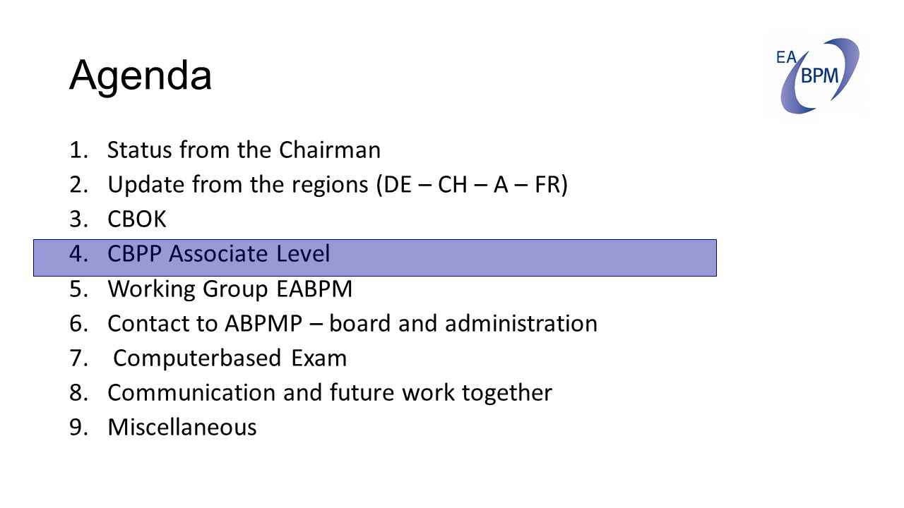 Agenda 1.Status from the Chairman 2.Update from the regions (DE – CH – A – FR) 3.CBOK 4.CBPP Associate Level 5.Working Group EABPM 6.Contact to ABPMP – board and administration 7.