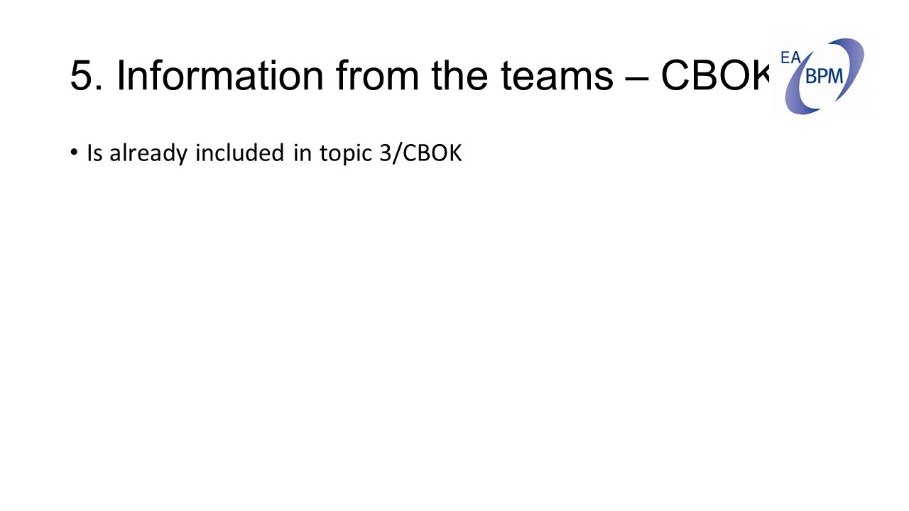 5. Information from the teams – CBOK Is already included in topic 3/CBOK