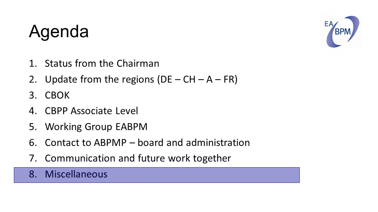 Agenda 1.Status from the Chairman 2.Update from the regions (DE – CH – A – FR) 3.CBOK 4.CBPP Associate Level 5.Working Group EABPM 6.Contact to ABPMP