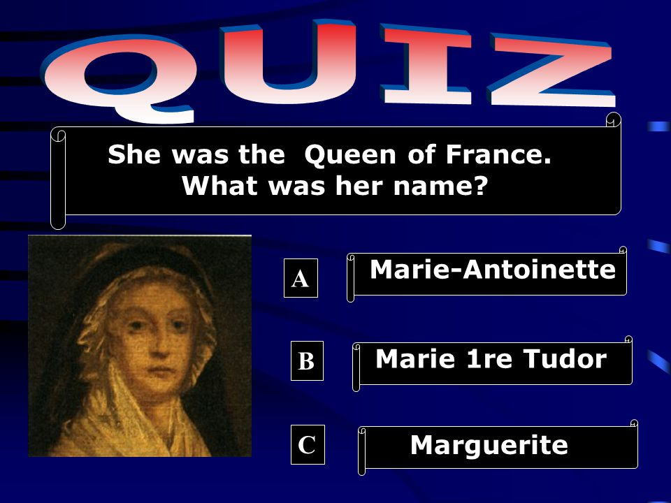 Marie-Antoinette Marie 1re Tudor Marguerite A B C She was the Queen of France. What was her name?