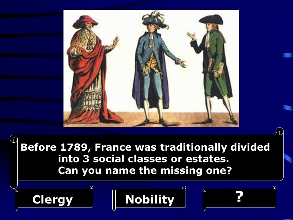 Before 1789, France was traditionally divided into 3 social classes or estates. Can you name the missing one? NobilityClergy ?