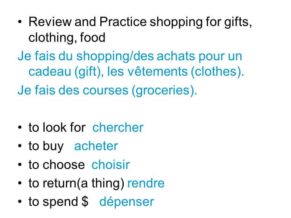 Review and Practice shopping for gifts, clothing, food Je fais du shopping/des achats pour un cadeau (gift), les vêtements (clothes).