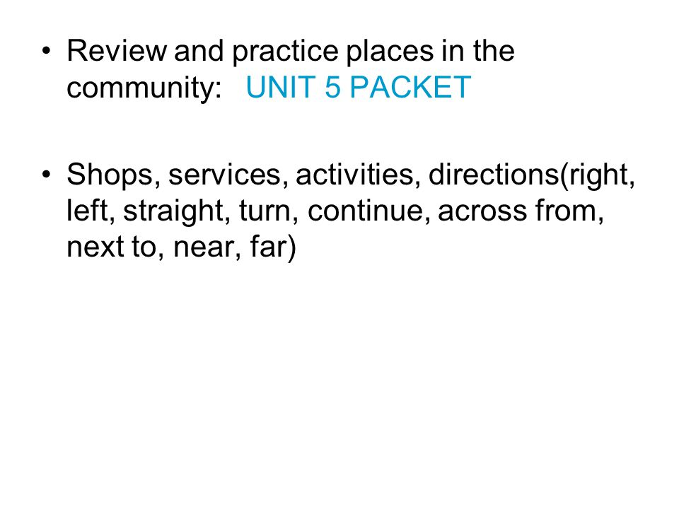 Review and practice places in the community: UNIT 5 PACKET Shops, services, activities, directions(right, left, straight, turn, continue, across from, next to, near, far)