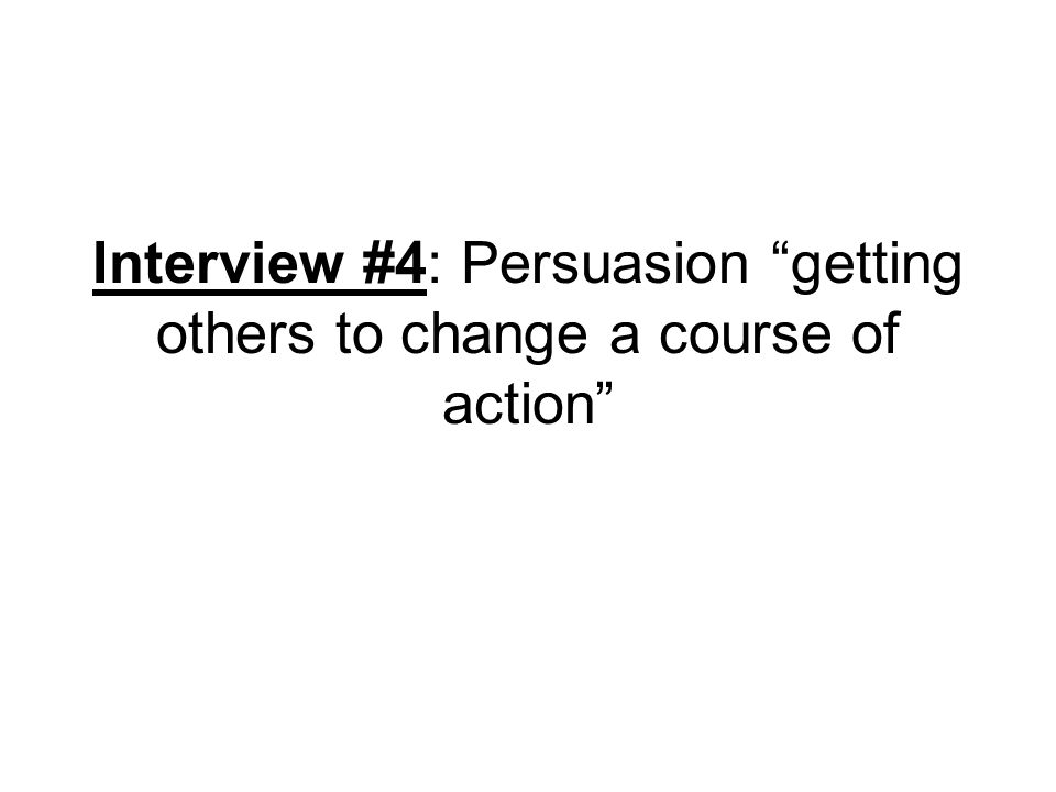 Interview #4: Persuasion getting others to change a course of action
