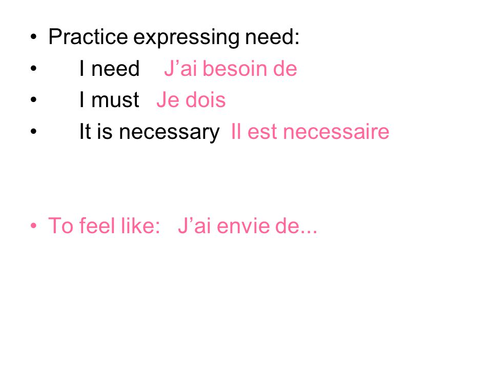 Practice expressing need: I need J'ai besoin de I must Je dois It is necessary Il est necessaire To feel like: J'ai envie de...