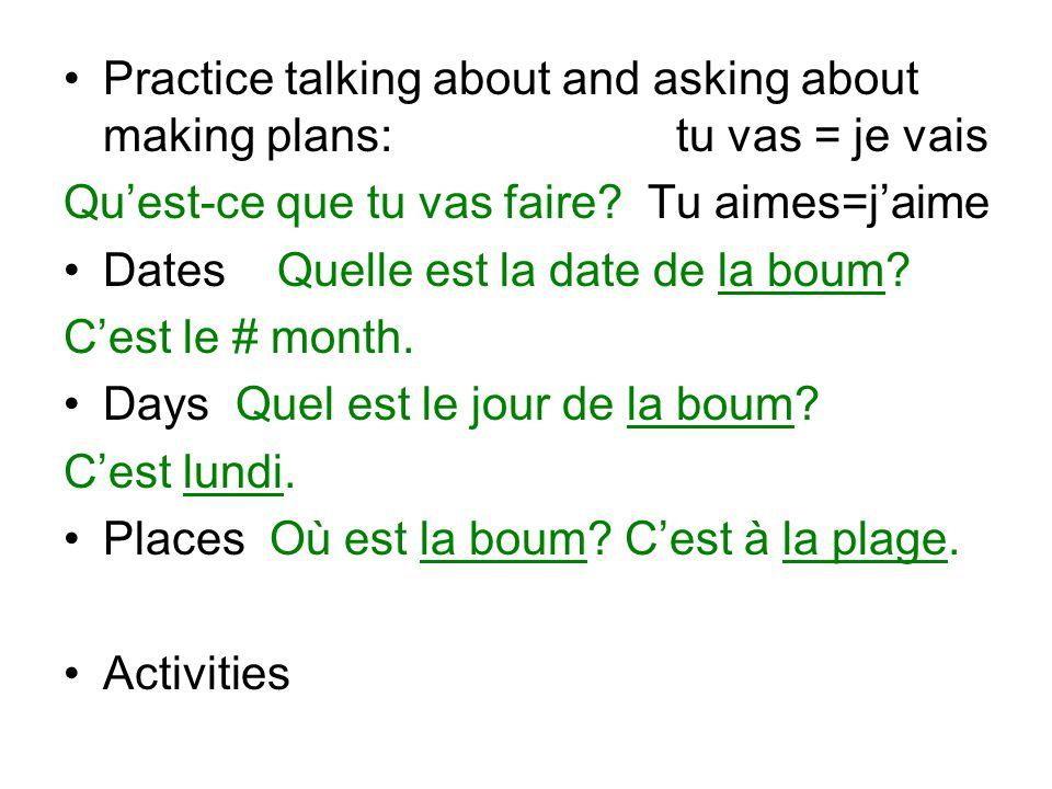 Practice talking about and asking about making plans: tu vas = je vais Qu'est-ce que tu vas faire.