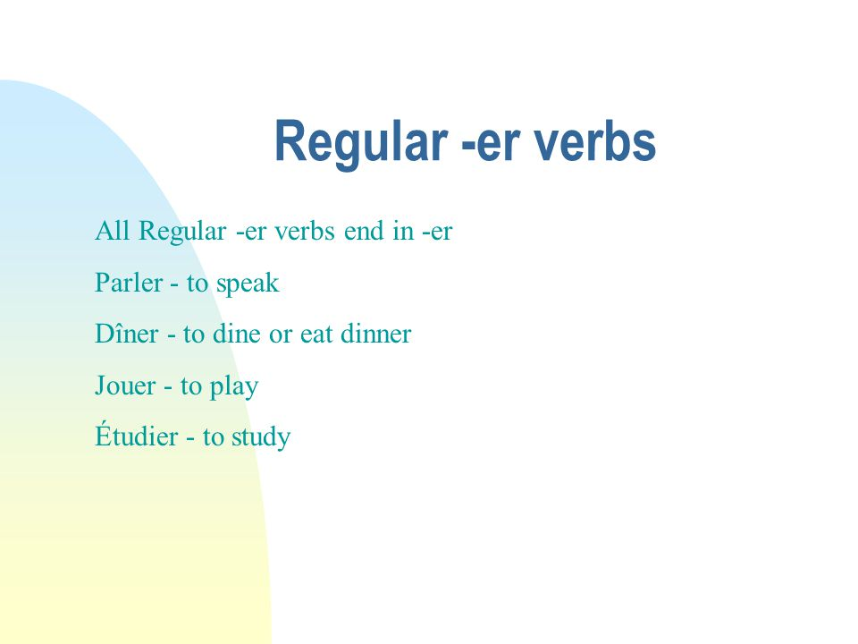 Regular -er verbs All Regular -er verbs end in -er Parler - to speak Dîner - to dine or eat dinner Jouer - to play Étudier - to study