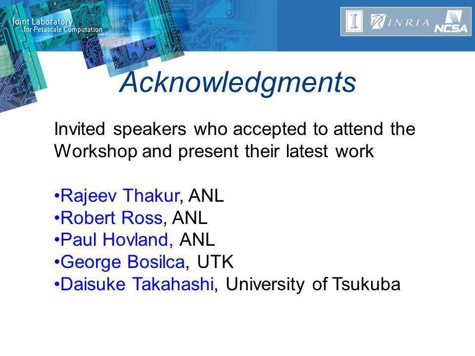 Acknowledgments Invited speakers who accepted to attend the Workshop and present their latest work Rajeev Thakur, ANL Robert Ross, ANL Paul Hovland, ANL George Bosilca, UTK Daisuke Takahashi, University of Tsukuba