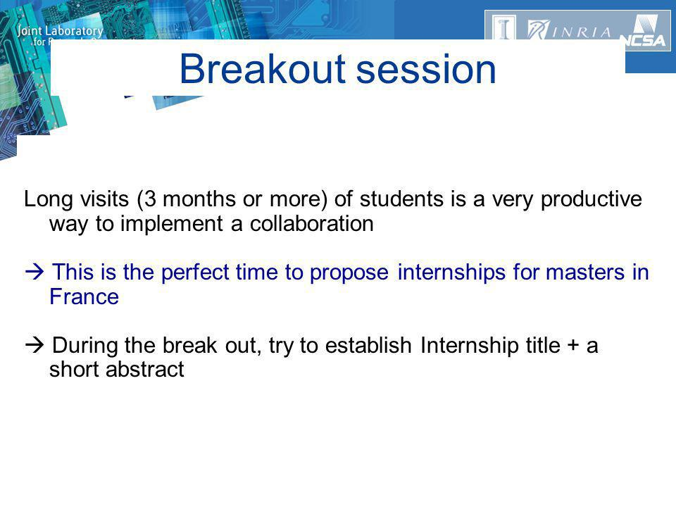 Breakout session Long visits (3 months or more) of students is a very productive way to implement a collaboration  This is the perfect time to propose internships for masters in France  During the break out, try to establish Internship title + a short abstract