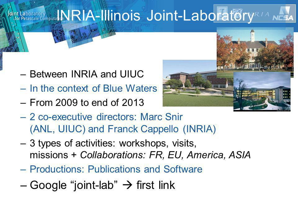 –Between INRIA and UIUC –In the context of Blue Waters –From 2009 to end of 2013 –2 co-executive directors: Marc Snir (ANL, UIUC) and Franck Cappello (INRIA) –3 types of activities: workshops, visits, missions + Collaborations: FR, EU, America, ASIA –Productions: Publications and Software –Google joint-lab  first link INRIA-Illinois Joint-Laboratory
