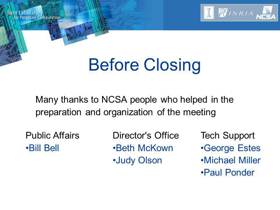Before Closing Many thanks to NCSA people who helped in the preparation and organization of the meeting Tech Support George Estes Michael Miller Paul Ponder Public Affairs Bill Bell Director s Office Beth McKown Judy Olson