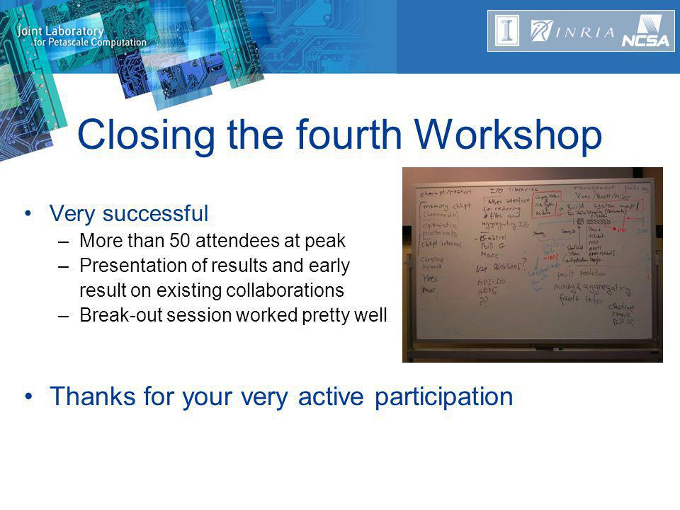 Closing the fourth Workshop Very successful –More than 50 attendees at peak –Presentation of results and early result on existing collaborations –Break-out session worked pretty well Thanks for your very active participation
