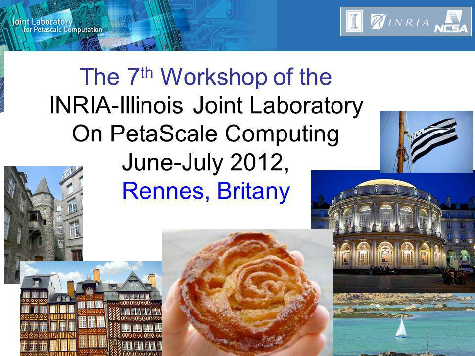 The 7 th Workshop of the INRIA-Illinois Joint Laboratory On PetaScale Computing June-July 2012, Rennes, Britany