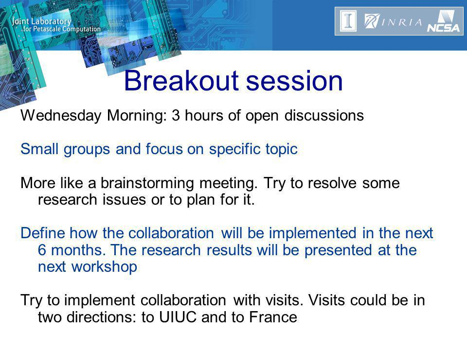 Breakout session Wednesday Morning: 3 hours of open discussions Small groups and focus on specific topic More like a brainstorming meeting.