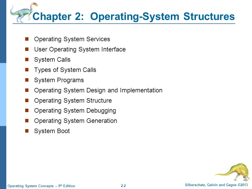 2.3 Silberschatz, Galvin and Gagne ©2013 Operating System Concepts – 9 th Edition Objectives To describe the services an operating system provides to users, processes, and other systems To discuss the various ways of structuring an operating system To explain how operating systems are installed and customized and how they boot