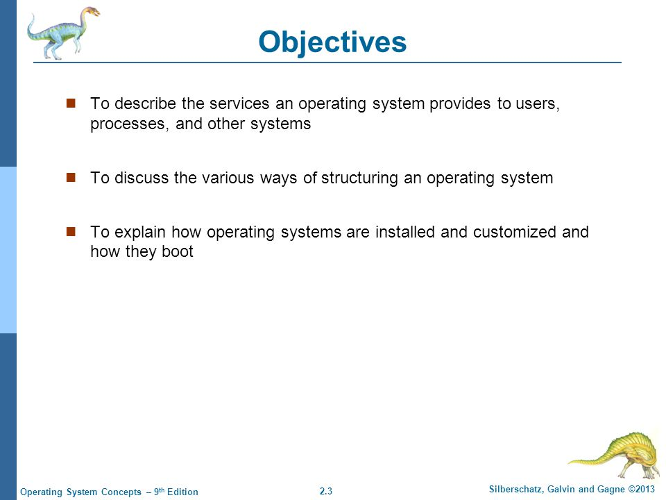 2.54 Silberschatz, Galvin and Gagne ©2013 Operating System Concepts – 9 th Edition System Boot When power initialized on system, execution starts at a fixed memory location Firmware ROM used to hold initial boot code Operating system must be made available to hardware so hardware can start it Small piece of code – bootstrap loader, stored in ROM or EEPROM locates the kernel, loads it into memory, and starts it Sometimes two-step process where boot block at fixed location loaded by ROM code, which loads bootstrap loader from disk Common bootstrap loader, GRUB, allows selection of kernel from multiple disks, versions, kernel options Kernel loads and system is then running