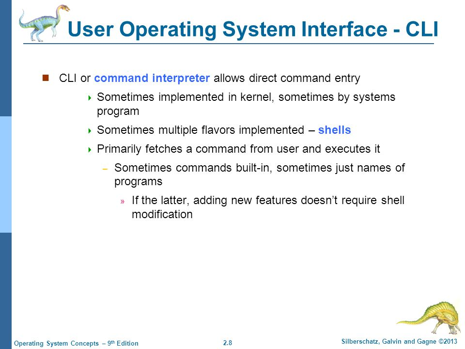 2.29 Silberschatz, Galvin and Gagne ©2013 Operating System Concepts – 9 th Edition System Programs Provide a convenient environment for program development and execution Some of them are simply user interfaces to system calls; others are considerably more complex File management - Create, delete, copy, rename, print, dump, list, and generally manipulate files and directories Status information Some ask the system for info - date, time, amount of available memory, disk space, number of users Others provide detailed performance, logging, and debugging information Typically, these programs format and print the output to the terminal or other output devices Some systems implement a registry - used to store and retrieve configuration information