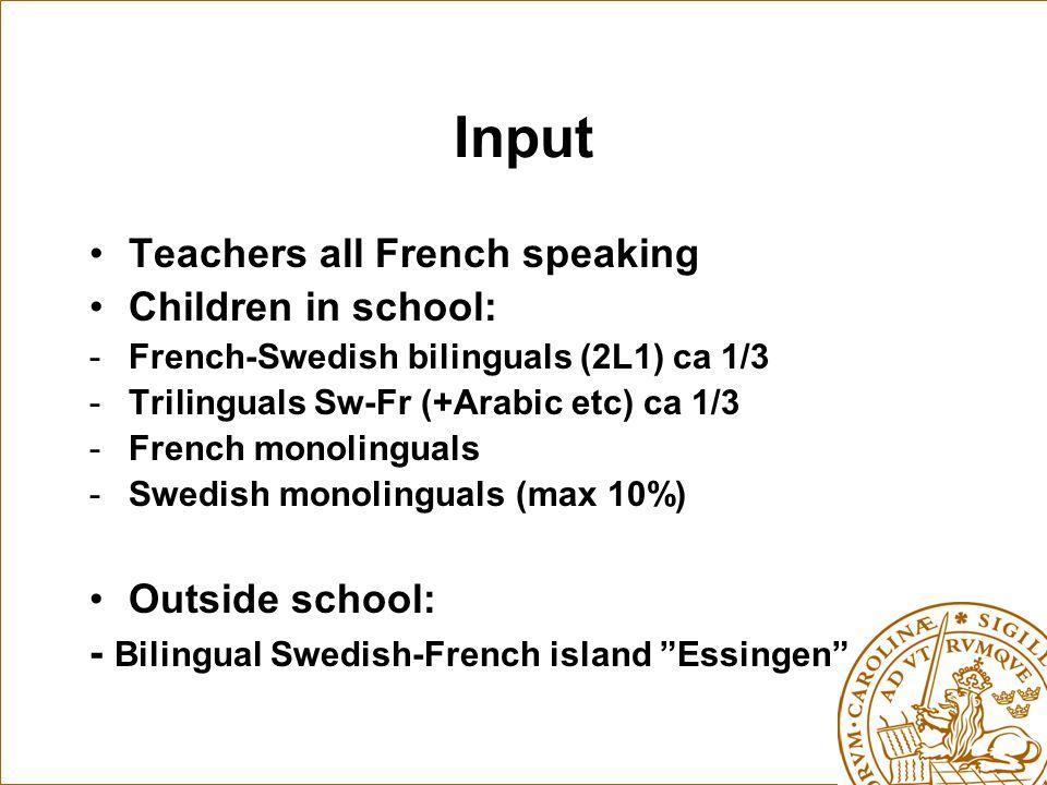 Input Teachers all French speaking Children in school: -French-Swedish bilinguals (2L1) ca 1/3 -Trilinguals Sw-Fr (+Arabic etc) ca 1/3 -French monolinguals -Swedish monolinguals (max 10%) Outside school: - Bilingual Swedish-French island Essingen