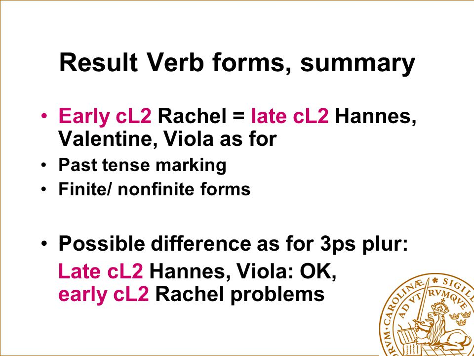 Result Verb forms, summary Early cL2 Rachel = late cL2 Hannes, Valentine, Viola as for Past tense marking Finite/ nonfinite forms Possible difference as for 3ps plur: Late cL2 Hannes, Viola: OK, early cL2 Rachel problems