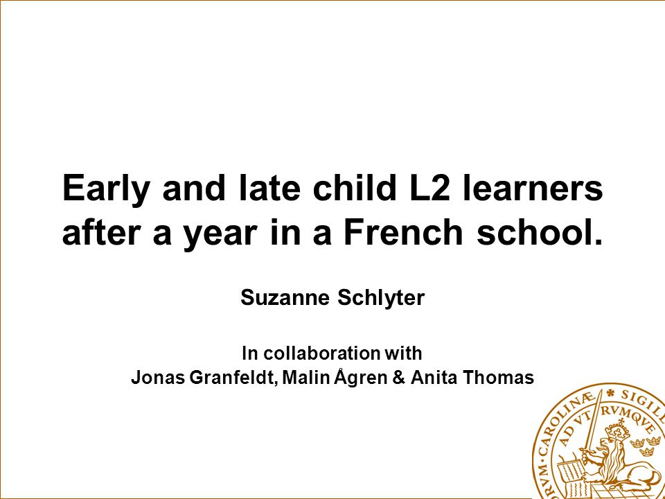 Early and late child L2 learners after a year in a French school. Suzanne Schlyter In collaboration with Jonas Granfeldt, Malin Ågren & Anita Thomas