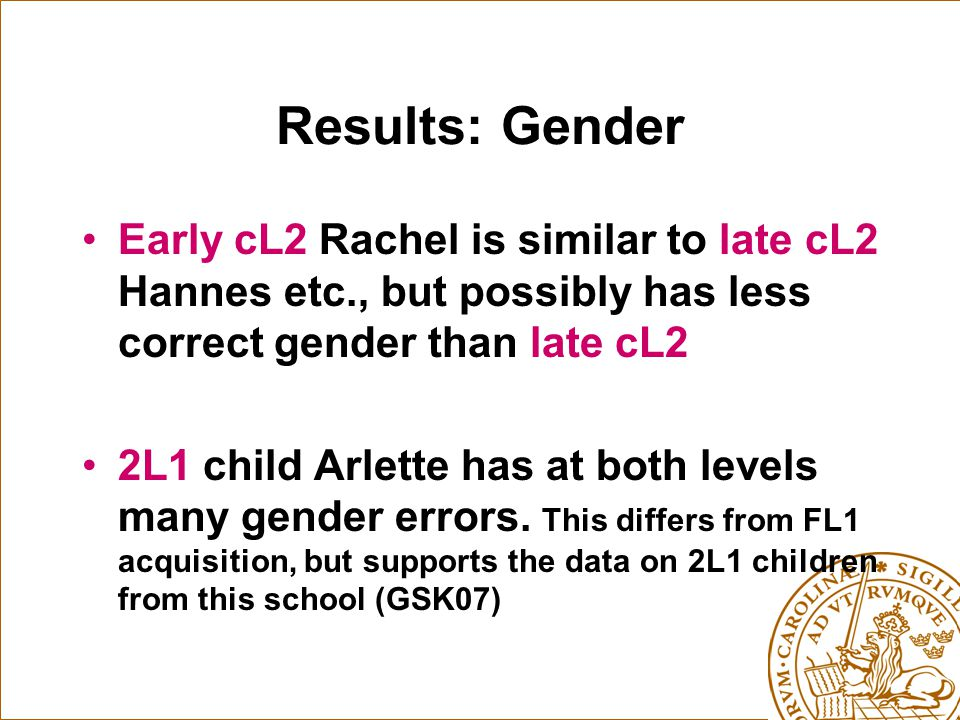 Results: Gender Early cL2 Rachel is similar to late cL2 Hannes etc., but possibly has less correct gender than late cL2 2L1 child Arlette has at both