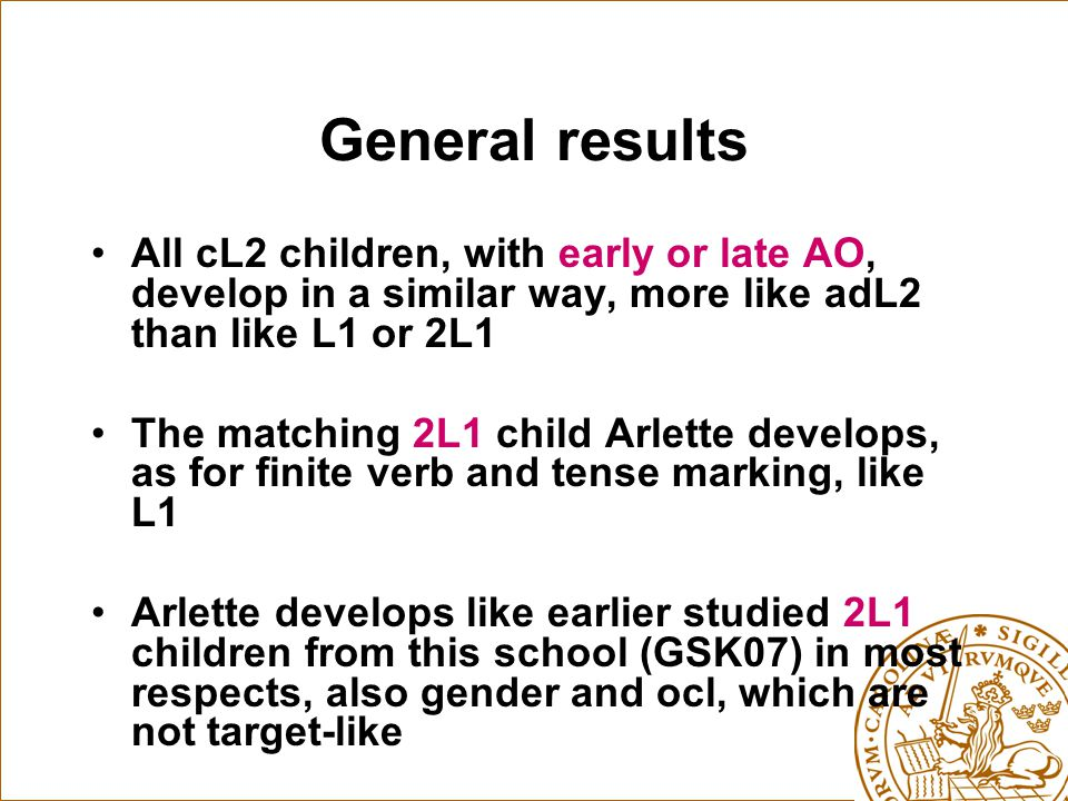 General results All cL2 children, with early or late AO, develop in a similar way, more like adL2 than like L1 or 2L1 The matching 2L1 child Arlette develops, as for finite verb and tense marking, like L1 Arlette develops like earlier studied 2L1 children from this school (GSK07) in most respects, also gender and ocl, which are not target-like