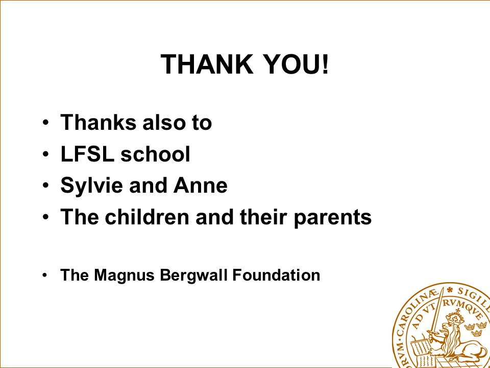 THANK YOU! Thanks also to LFSL school Sylvie and Anne The children and their parents The Magnus Bergwall Foundation
