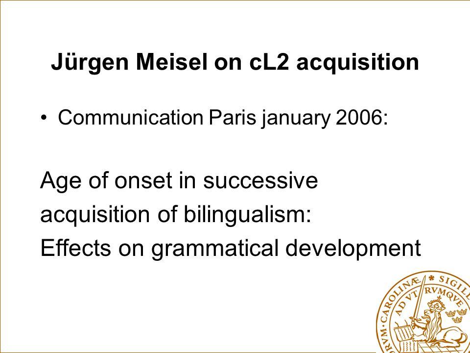 Jürgen Meisel on cL2 acquisition Communication Paris january 2006: Age of onset in successive acquisition of bilingualism: Effects on grammatical development